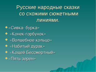 Русские народные сказки со схожими сюжетными линиями. «Сивка- бурка» «Конек-г