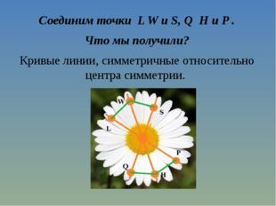 Соединим точки L W и S, Q H и P . Что мы получили? Кривые линии, симметричные