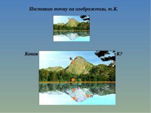 Поставим точку на изображении, т.К. Какая точка будет симметрична точке К?