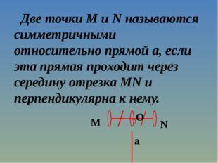 Две точки M и N называются симметричными относительно прямой a, если эта пря