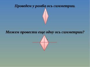 Проведем у ромба ось симметрии. Можем провести еще одну ось симметрии? Да. Ск