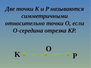 Две точки K и P называются симметричными относительно точки O, если O-середин