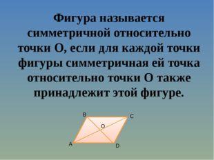 Фигура называется симметричной относительно точки O, если для каждой точки фи