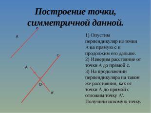 Построение точки, симметричной данной. 1) Опустим перпендикуляр из точки A на