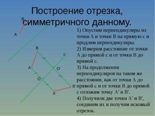 Построение отрезка, симметричного данному. 1) Опустим перпендикуляры из точки