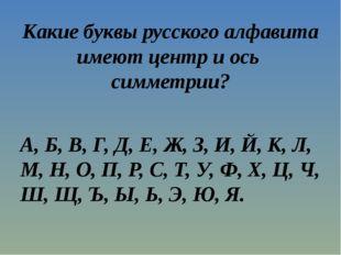 Какие буквы русского алфавита имеют центр и ось симметрии? А, Б, В, Г, Д, Е,