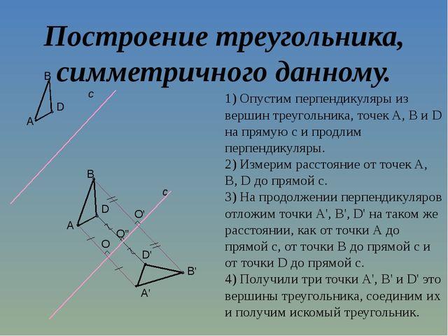 Построение треугольника, симметричного данному. 1) Опустим перпендикуляры из...