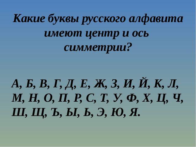 Какие буквы русского алфавита имеют центр и ось симметрии? А, Б, В, Г, Д, Е,...