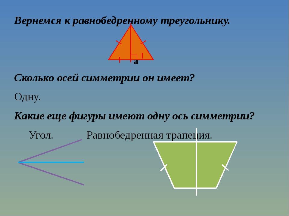 Вернемся к равнобедренному треугольнику. Сколько осей симметрии он имеет? Одн...