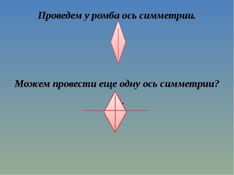Проведем у ромба ось симметрии. Можем провести еще одну ось симметрии? Да. Ск...
