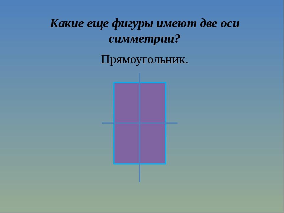 Какие еще фигуры имеют две оси симметрии? Прямоугольник.