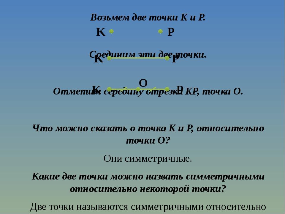 Возьмем две точки K и P. Соединим эти две точки. Отметим середину отрезка KP,...
