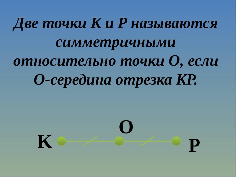 Две точки K и P называются симметричными относительно точки O, если O-середин...