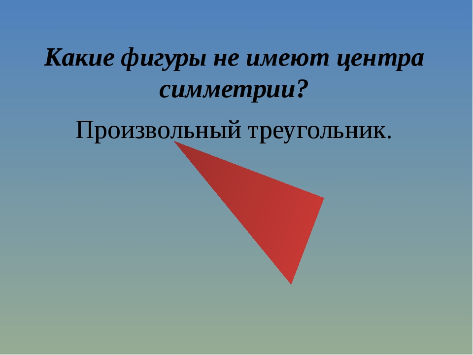 Какие фигуры не имеют центра симметрии? Произвольный треугольник.