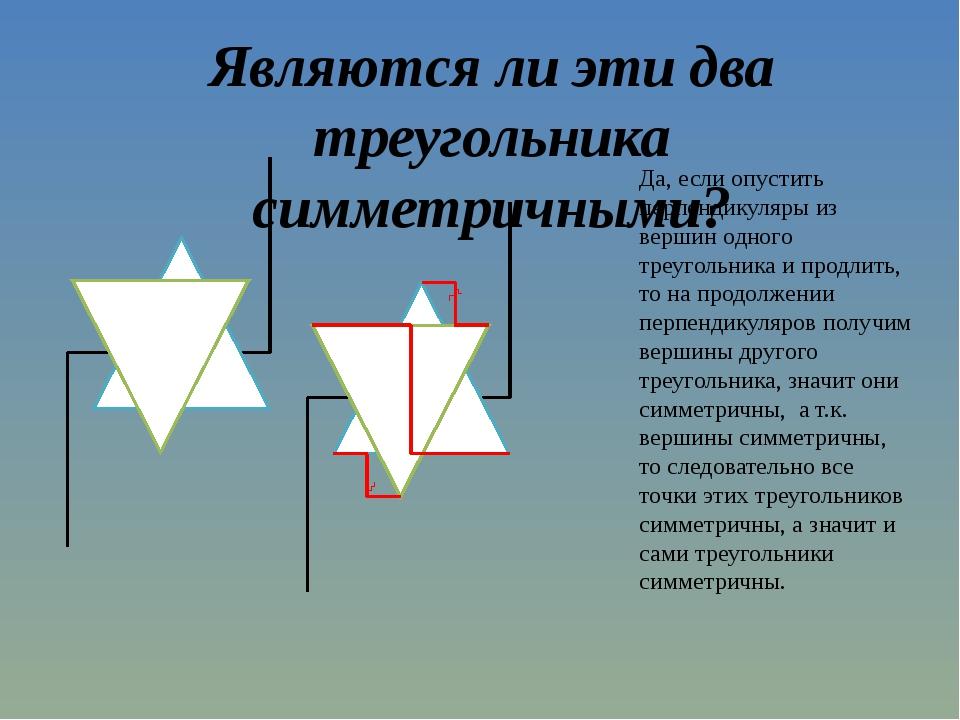 Являются ли эти два треугольника симметричными? Да, если опустить перпендикул...