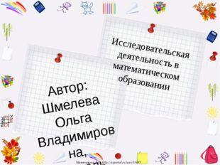 Исследовательская деятельность в математическом образовании Автор: Шмелева Ол