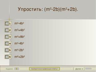 6 Задание Выберите все правильные ответы! Упростить: (m2-2b)(m2+2b). m2-4b2 m