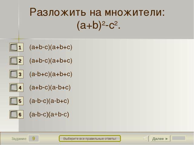 9 Задание Выберите все правильные ответы! Разложить на множители: (a+b)2-c2....