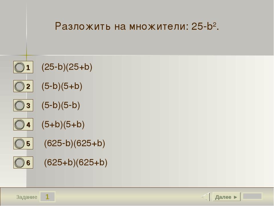 1 Задание Разложить на множители:25-b2. (25-b)(25+b) (5-b)(5+b) (5-b)(5-b) (...