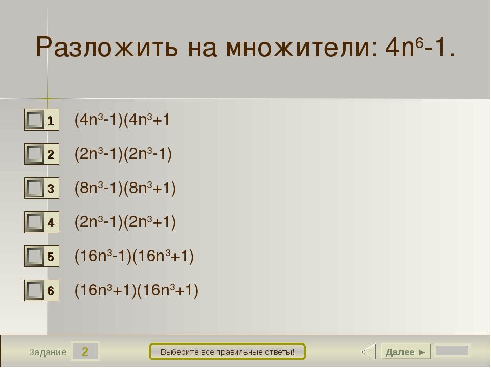 2 Задание Выберите все правильные ответы! Разложить на множители:4n6-1. (4n3...