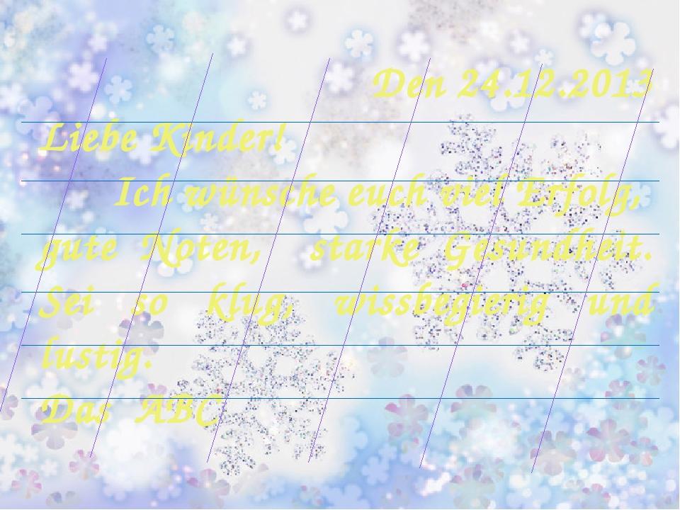 Den 24.12.2013 Liebe Kinder! Ich wünsche euch viel Erfolg, gute Noten, starke...