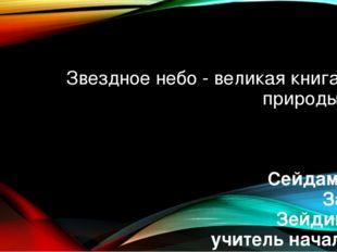 Звездное небо - великая книга природы Сейдаметова Зарема Зейдиновна учитель н