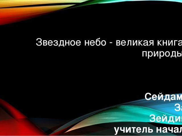 Звездное небо - великая книга природы Сейдаметова Зарема Зейдиновна учитель н...