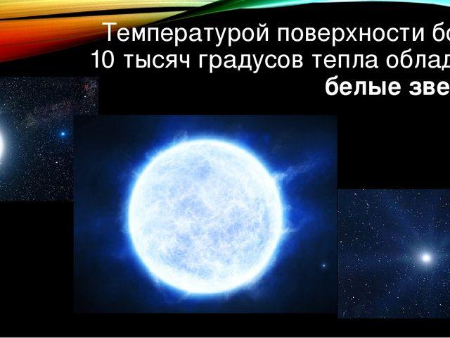 Температурой поверхности более 10 тысяч градусов тепла обладают белые звезды