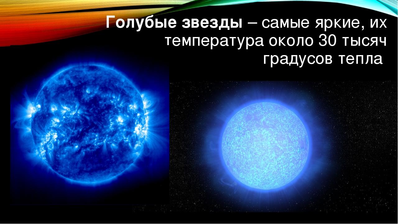 Голубые звезды – самые яркие, их температура около 30 тысяч градусов тепла