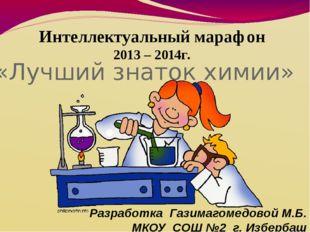 «Лучший знаток химии» Интеллектуальный марафон 2013 – 2014г. Разработка Гази