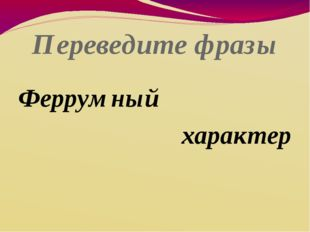 Переведите фразы Феррумный характер