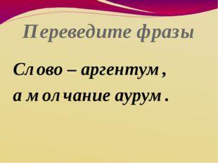 Переведите фразы Слово – аргентум, а молчание аурум.