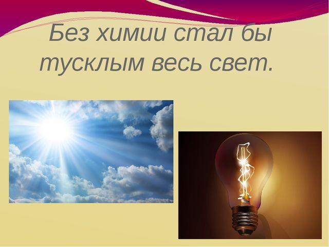 Без химии стал бы тусклым весь свет.