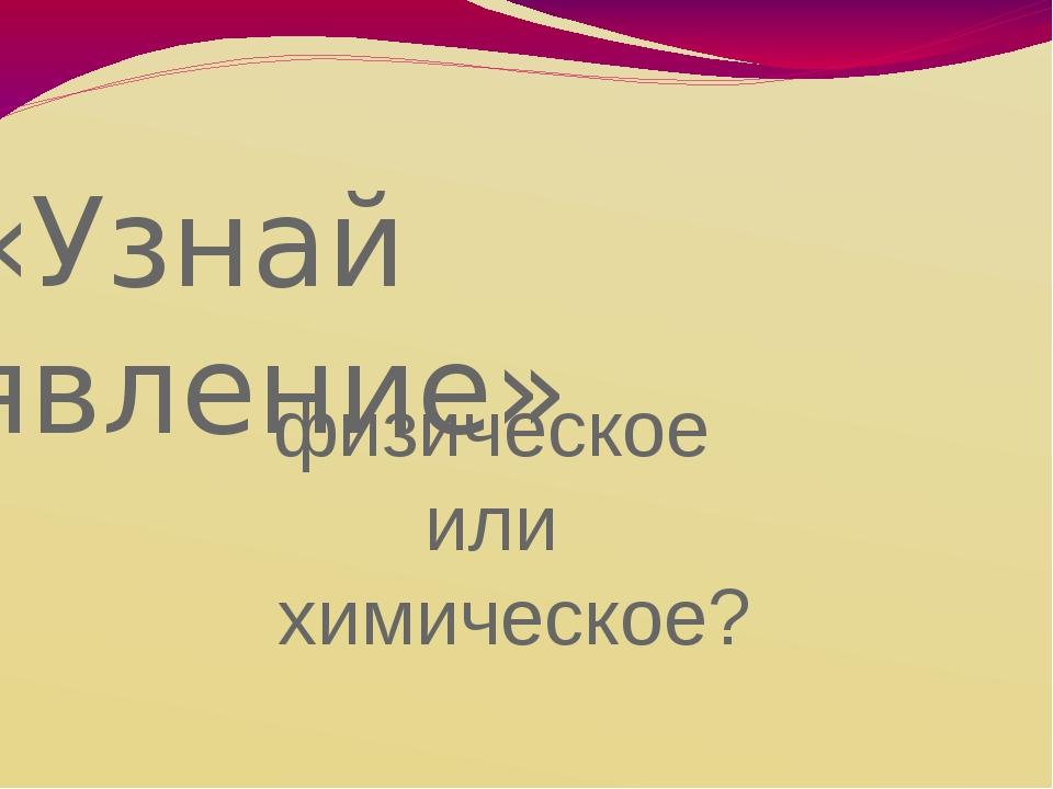 «Узнай явление» физическое или химическое?