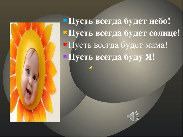 Пусть всегда будет небо! Пусть всегда будет солнце! Пусть всегда будет мама!...