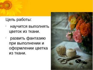 Цель работы: научится выполнять цветок из ткани. развить фантазию при выполне