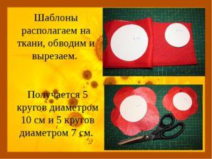 Шаблоны располагаем на ткани, обводим и вырезаем. Получается 5 кругов диаметр