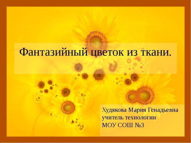 Фантазийный цветок из ткани. Худякова Мария Генадьевна учитель технологии МОУ...