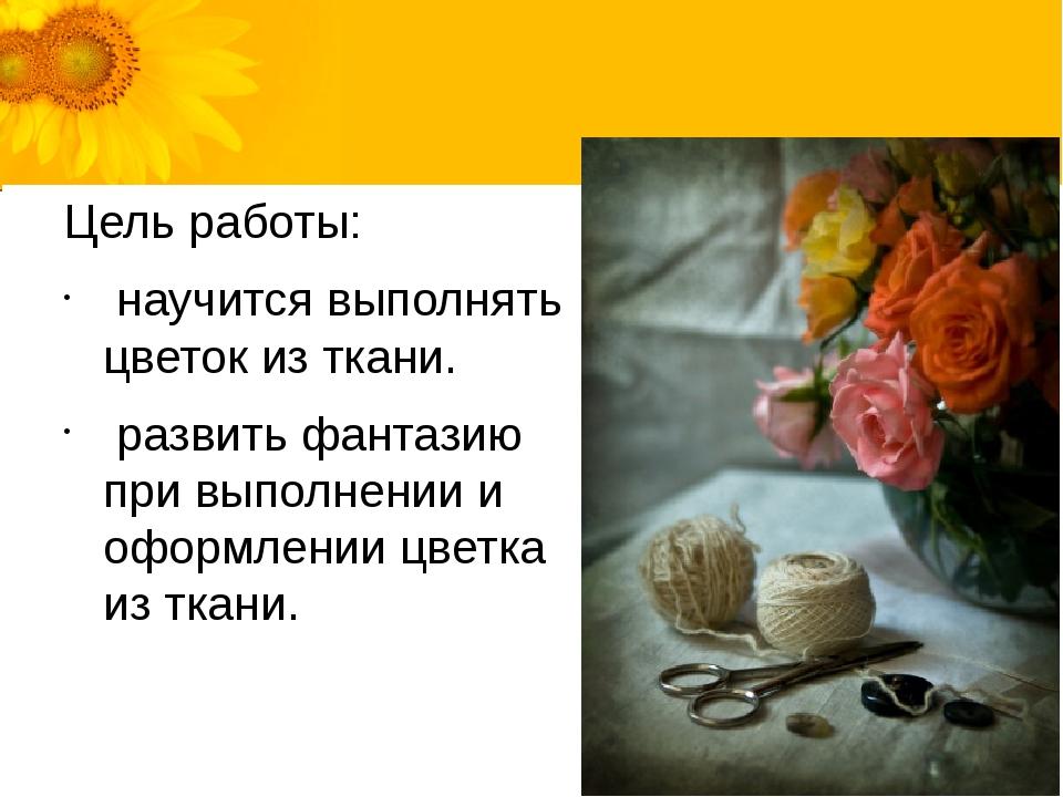 Цель работы: научится выполнять цветок из ткани. развить фантазию при выполне...