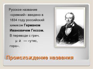 Происхождение названия Русское название «кремний» введено в 1834 году российс
