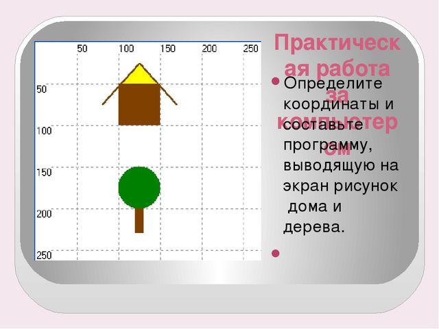 Практическая работа за компьютером Определите координаты и составьте программ...