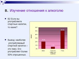 в. Изучение отношения к алкоголю В2 Если вы употребляете спиртные напитки, то