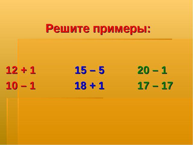 Решите примеры: 12 + 1 15 – 5 20 – 1 10 – 1 18 + 1 17 – 17