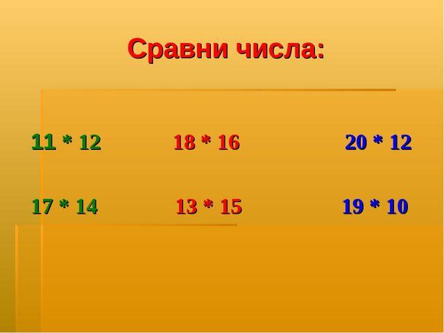 Сравни числа: 11 * 12 18 * 16 20 * 12 17 * 14 13 * 15 19 * 10