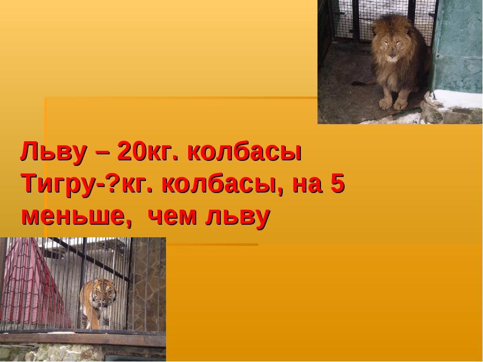 Льву – 20кг. колбасы Тигру-?кг. колбасы, на 5 меньше, чем льву
