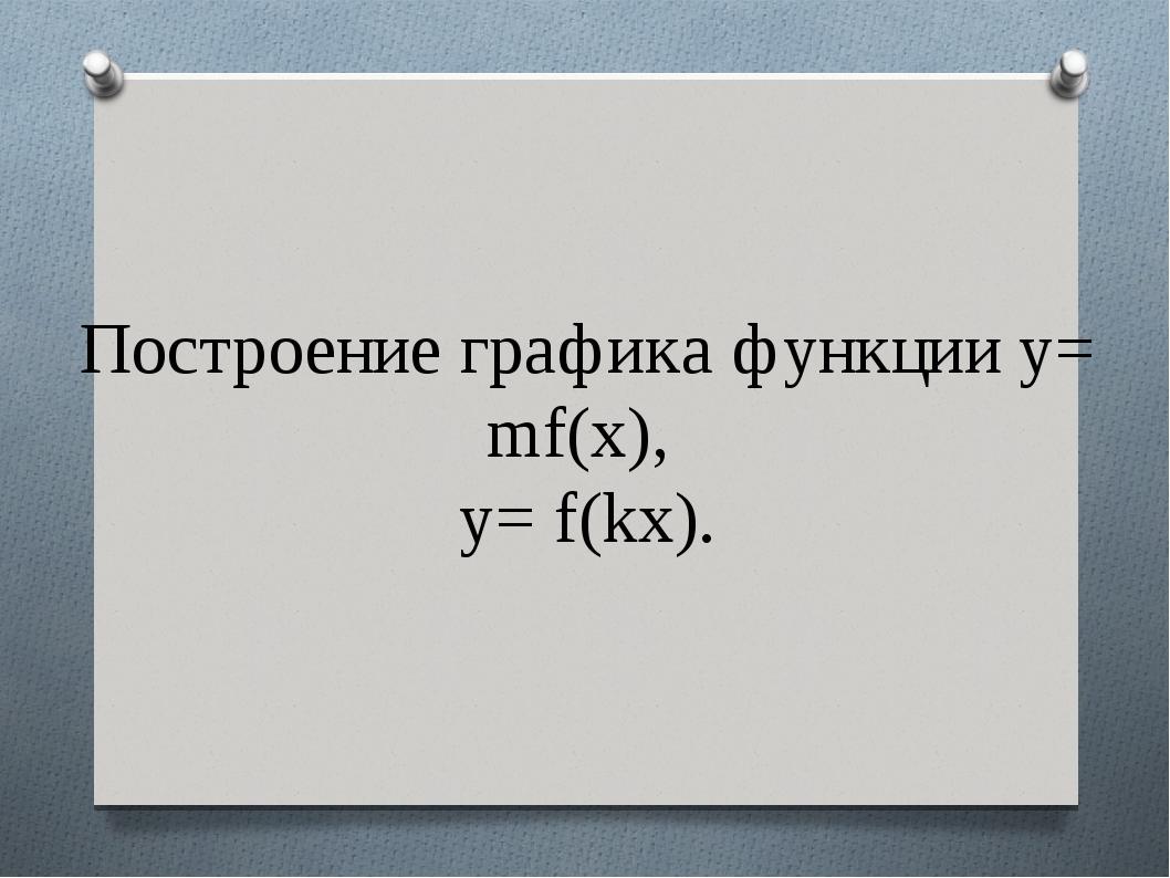 Построение графика функции y= mf(x), y= f(kx).