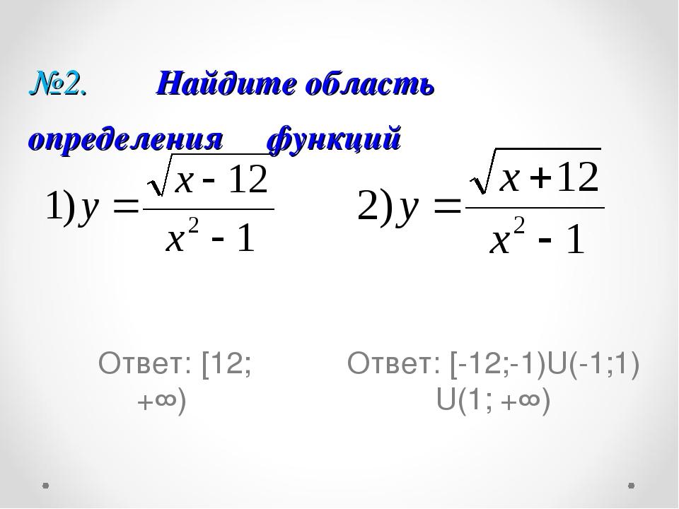 №2. Найдите область определения функций Ответ: [12; +∞) Ответ: [-12;-1)U(-1;1...