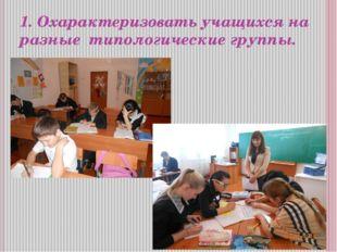 1. Охарактеризовать учащихся на разные типологические группы.