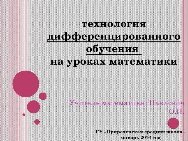 Творческий отчет Учитель математики: Павлович О.П. ГУ «Приреченская средняя ш...
