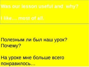 Полезным ли был наш урок? Почему? На уроке мне больше всего понравилось… Was